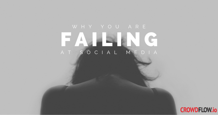 Why You Are Failing At Social Media